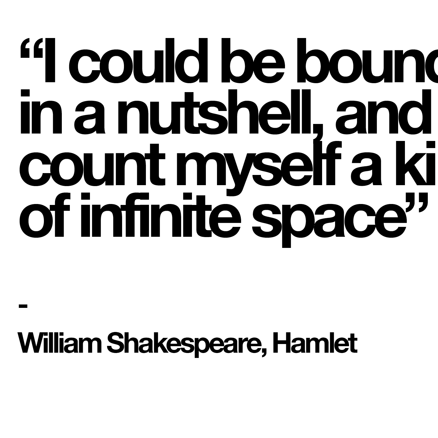 """I could be bounded in a nutshell, and count myself a king of infinite space"" - William Shakespeare, Hamlet"